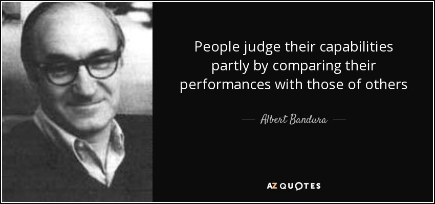 People judge their capabilities partly by comparing their performances with those of others - Albert Bandura