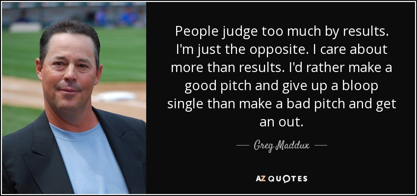 People judge too much by results. I'm just the opposite. I care about more than results. I'd rather make a good pitch and give up a bloop single than make a bad pitch and get an out. - Greg Maddux