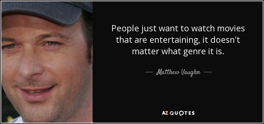 People just want to watch movies that are entertaining, it doesn't matter what genre it is. - Matthew Vaughn