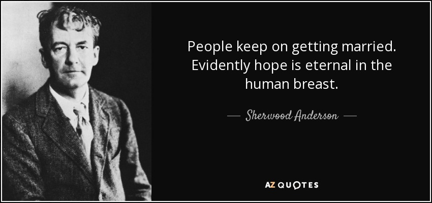 People keep on getting married. Evidently hope is eternal in the human breast. - Sherwood Anderson