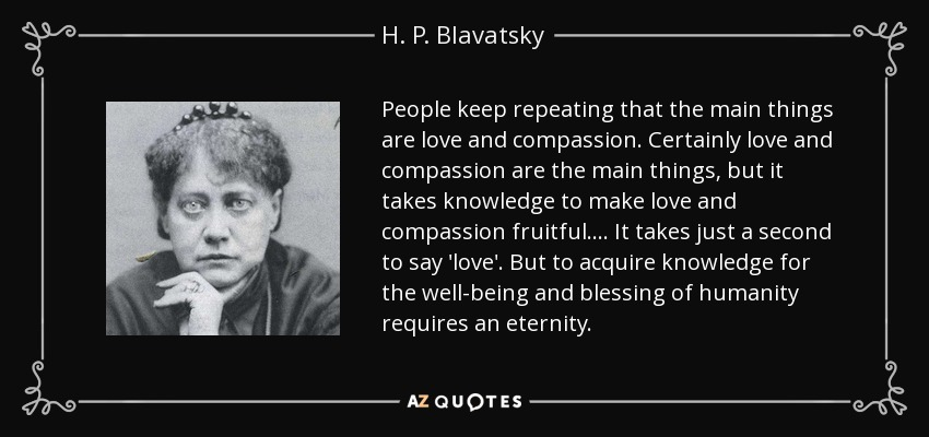 People keep repeating that the main things are love and compassion. Certainly love and compassion are the main things, but it takes knowledge to make love and compassion fruitful. ... It takes just a second to say 'love'. But to acquire knowledge for the well-being and blessing of humanity requires an eternity. - H. P. Blavatsky