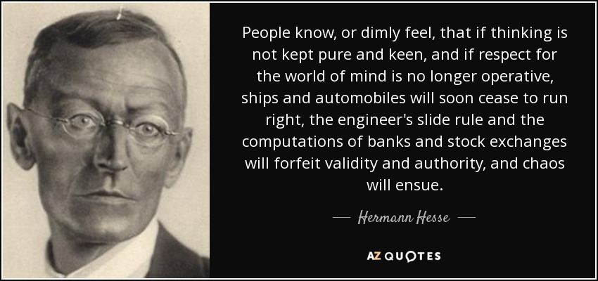 People know, or dimly feel, that if thinking is not kept pure and keen, and if respect for the world of mind is no longer operative, ships and automobiles will soon cease to run right, the engineer's slide rule and the computations of banks and stock exchanges will forfeit validity and authority, and chaos will ensue. - Hermann Hesse