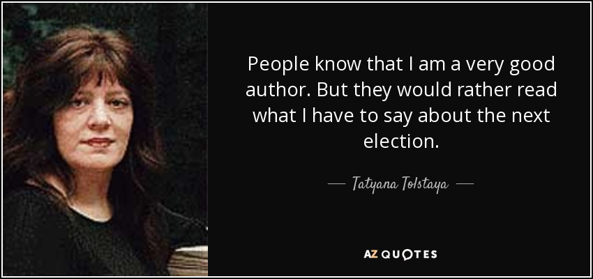 People know that I am a very good author. But they would rather read what I have to say about the next election. - Tatyana Tolstaya