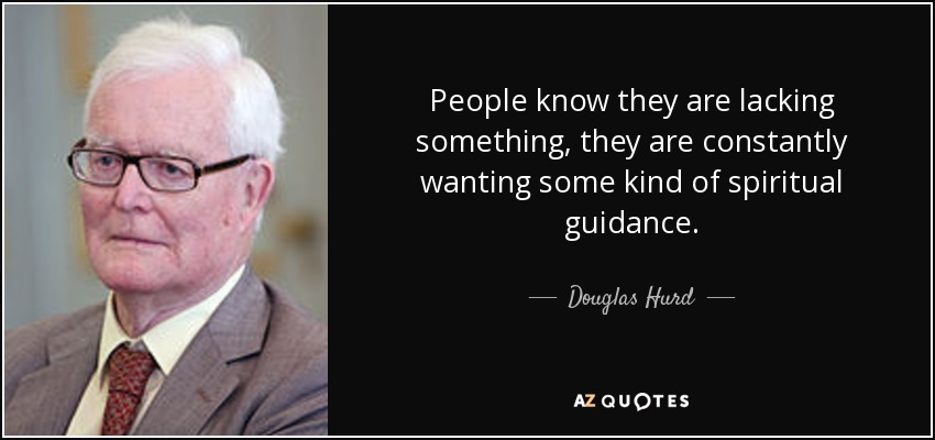 People know they are lacking something, they are constantly wanting some kind of spiritual guidance. - Douglas Hurd
