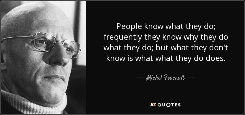People know what they do; frequently they know why they do what they do; but what they don't know is what what they do does. - Michel Foucault