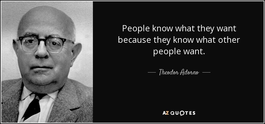 People know what they want because they know what other people want. - Theodor Adorno
