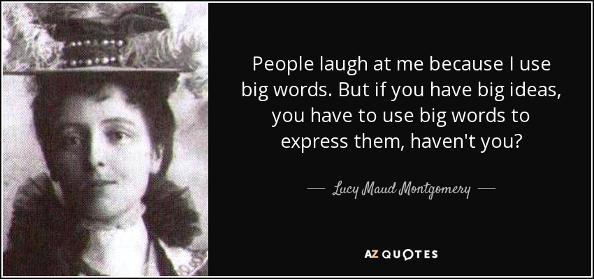 People laugh at me because I use big words. But if you have big ideas, you have to use big words to express them, haven't you? - Lucy Maud Montgomery