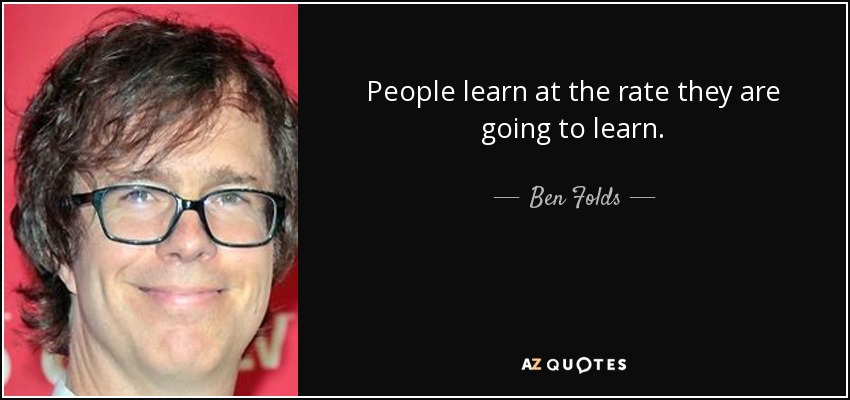 People learn at the rate they are going to learn. - Ben Folds