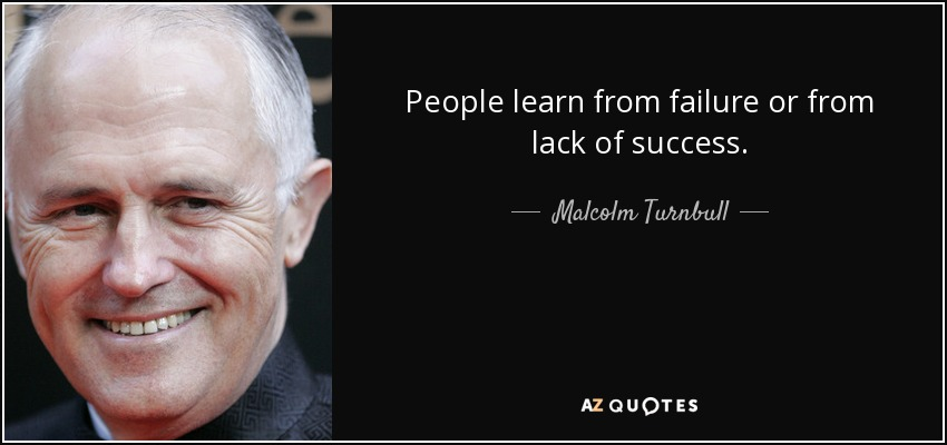 People learn from failure or from lack of success. - Malcolm Turnbull