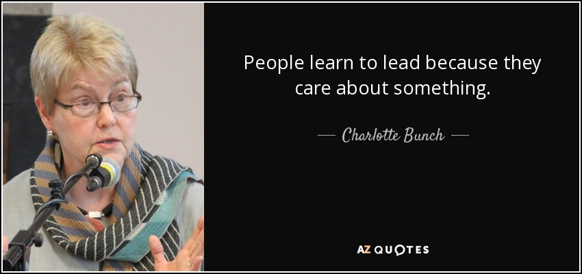 People learn to lead because they care about something. - Charlotte Bunch