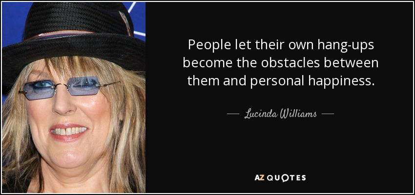 People let their own hang-ups become the obstacles between them and personal happiness. - Lucinda Williams