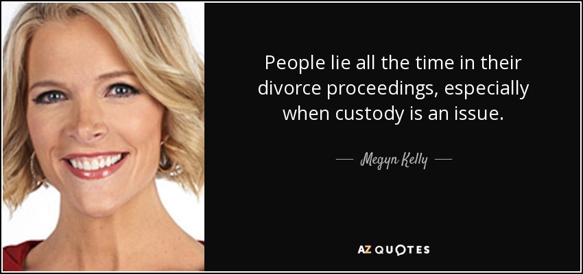 People lie all the time in their divorce proceedings, especially when custody is an issue. - Megyn Kelly