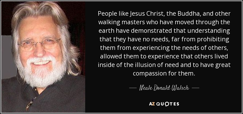 People like Jesus Christ, the Buddha, and other walking masters who have moved through the earth have demonstrated that understanding that they have no needs, far from prohibiting them from experiencing the needs of others, allowed them to experience that others lived inside of the illusion of need and to have great compassion for them. - Neale Donald Walsch