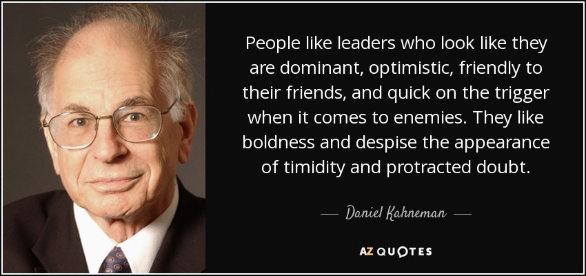 People like leaders who look like they are dominant, optimistic, friendly to their friends, and quick on the trigger when it comes to enemies. They like boldness and despise the appearance of timidity and protracted doubt. - Daniel Kahneman