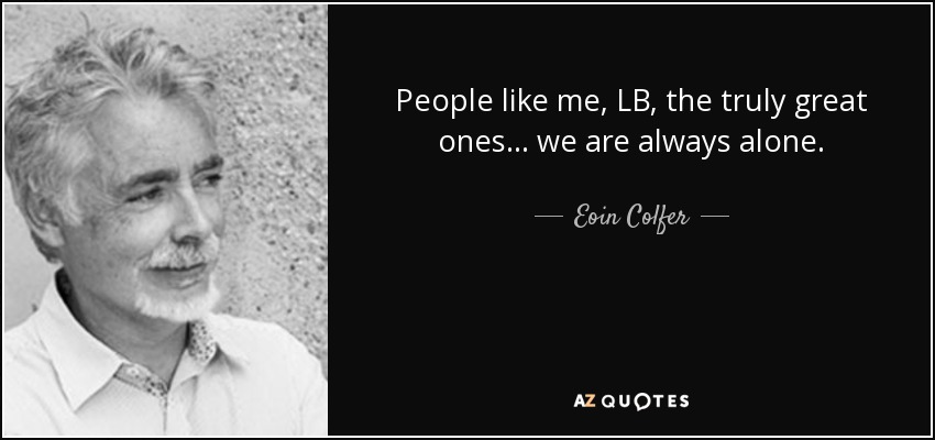 People like me, LB, the truly great ones ... we are always alone. - Eoin Colfer