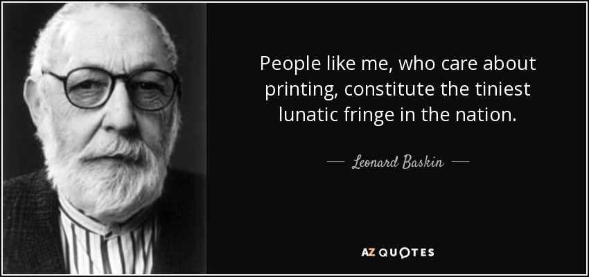 People like me, who care about printing, constitute the tiniest lunatic fringe in the nation. - Leonard Baskin