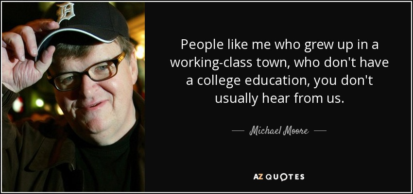 People like me who grew up in a working-class town, who don't have a college education, you don't usually hear from us. - Michael Moore