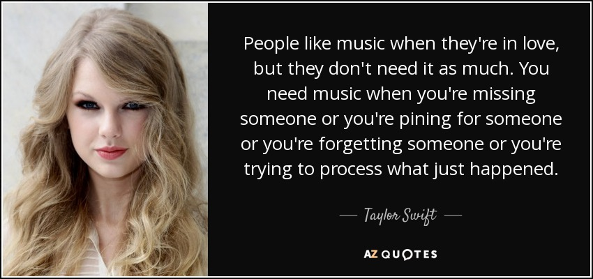 People like music when they're in love, but they don't need it as much. You need music when you're missing someone or you're pining for someone or you're forgetting someone or you're trying to process what just happened. - Taylor Swift