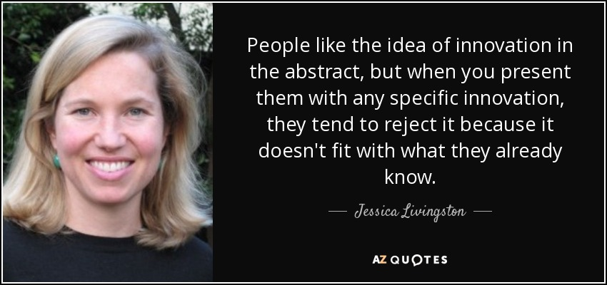 People like the idea of innovation in the abstract, but when you present them with any specific innovation, they tend to reject it because it doesn't fit with what they already know. - Jessica Livingston