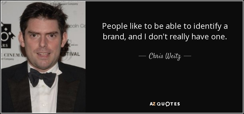 People like to be able to identify a brand, and I don't really have one. - Chris Weitz