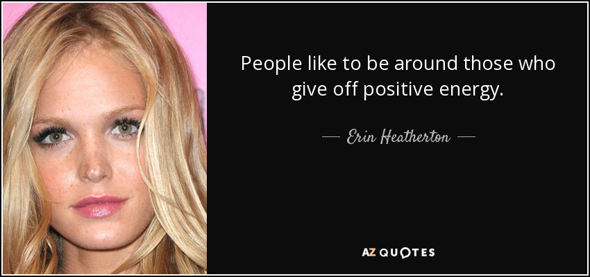 People like to be around those who give off positive energy. - Erin Heatherton