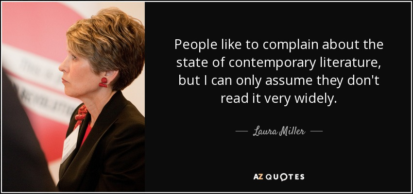 People like to complain about the state of contemporary literature, but I can only assume they don't read it very widely. - Laura Miller