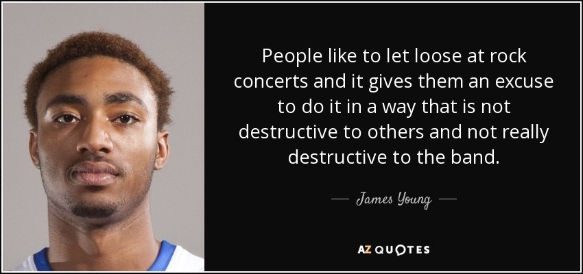 People like to let loose at rock concerts and it gives them an excuse to do it in a way that is not destructive to others and not really destructive to the band. - James Young