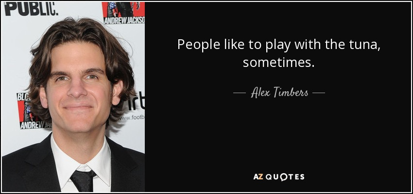 People like to play with the tuna, sometimes. - Alex Timbers
