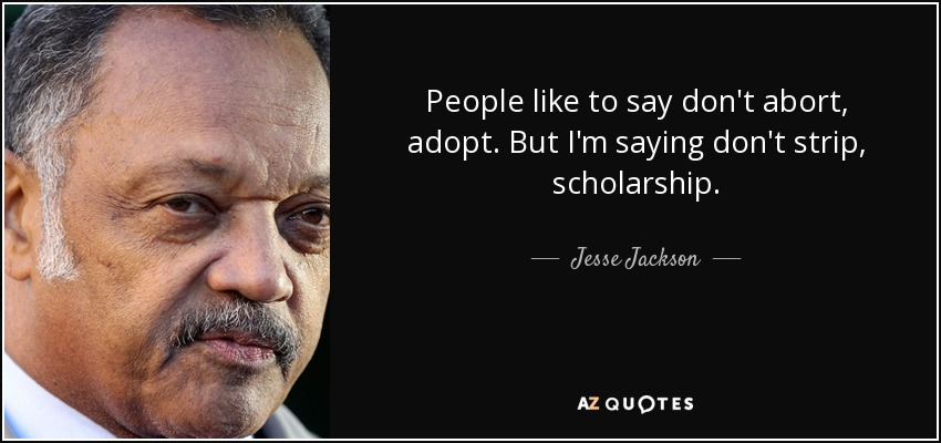 People like to say don't abort, adopt. But I'm saying don't strip, scholarship. - Jesse Jackson