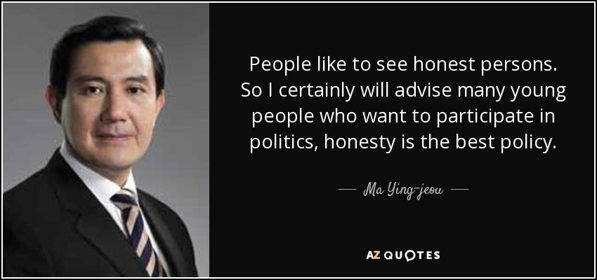 People like to see honest persons. So I certainly will advise many young people who want to participate in politics, honesty is the best policy. - Ma Ying-jeou