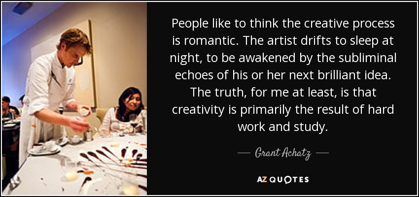 People like to think the creative process is romantic. The artist drifts to sleep at night, to be awakened by the subliminal echoes of his or her next brilliant idea. The truth, for me at least, is that creativity is primarily the result of hard work and study. - Grant Achatz