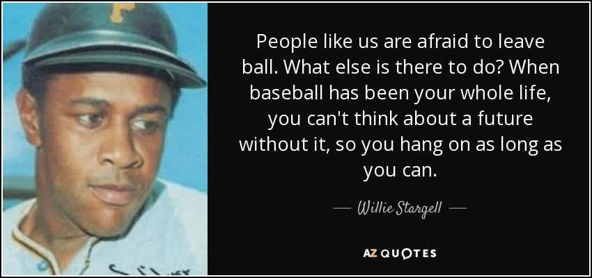 People like us are afraid to leave ball. What else is there to do? When baseball has been your whole life, you can't think about a future without it, so you hang on as long as you can. - Willie Stargell