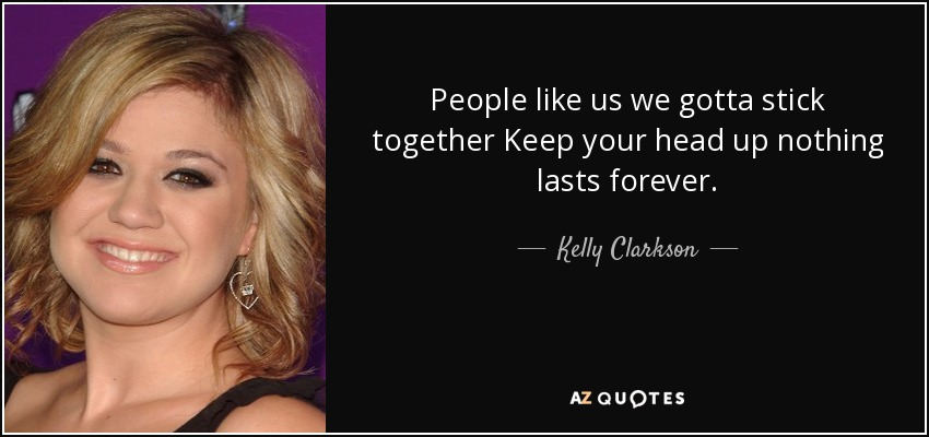 People like us we gotta stick together Keep your head up nothing lasts forever. - Kelly Clarkson