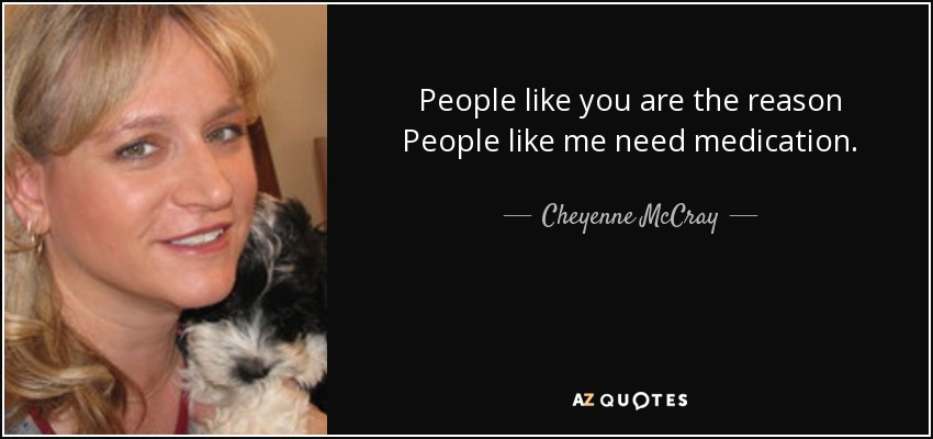 People like you are the reason People like me need medication. - Cheyenne McCray