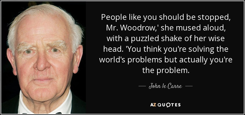 People like you should be stopped, Mr. Woodrow,' she mused aloud, with a puzzled shake of her wise head. 'You think you're solving the world's problems but actually you're the problem. - John le Carre