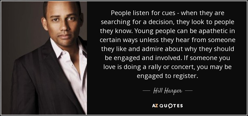People listen for cues - when they are searching for a decision, they look to people they know. Young people can be apathetic in certain ways unless they hear from someone they like and admire about why they should be engaged and involved. If someone you love is doing a rally or concert, you may be engaged to register. - Hill Harper