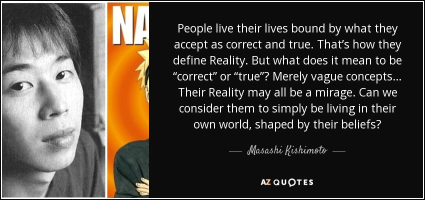"People live their lives bound by what they accept as correct and true. That's how they define Reality. But what does it mean to be ""correct"" or ""true""? Merely vague concepts… Their Reality may all be a mirage. Can we consider them to simply be living in their own world, shaped by their beliefs? - Masashi Kishimoto"