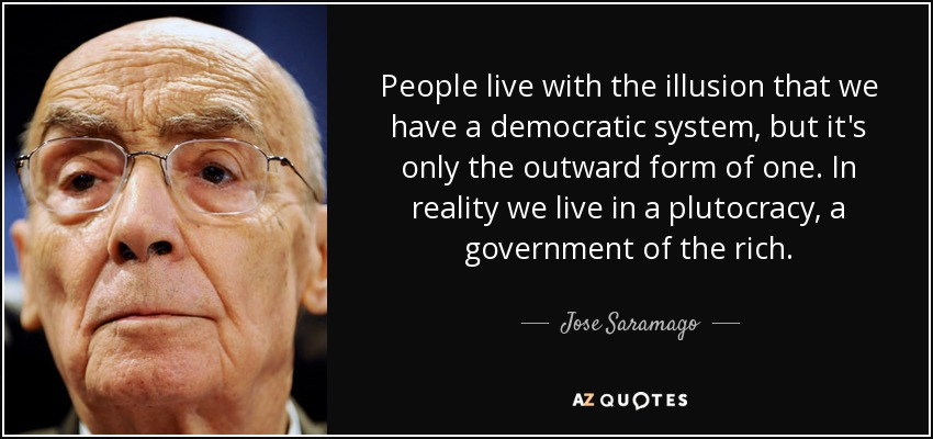 People live with the illusion that we have a democratic system, but it's only the outward form of one. In reality we live in a plutocracy, a government of the rich. - Jose Saramago