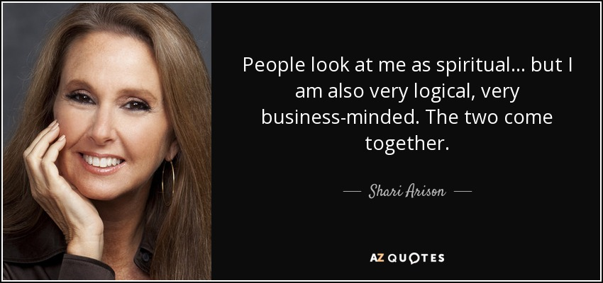 People look at me as spiritual... but I am also very logical, very business-minded. The two come together. - Shari Arison
