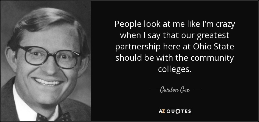 People look at me like I'm crazy when I say that our greatest partnership here at Ohio State should be with the community colleges. - Gordon Gee