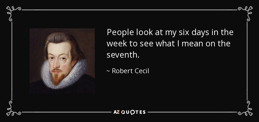 People look at my six days in the week to see what I mean on the seventh. - Robert Cecil, 1st Earl of Salisbury