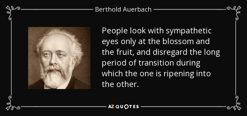 People look with sympathetic eyes only at the blossom and the fruit, and disregard the long period of transition during which the one is ripening into the other. - Berthold Auerbach