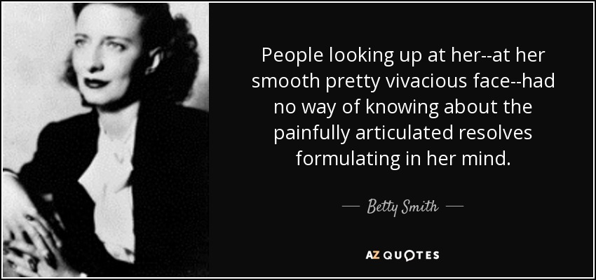 People looking up at her--at her smooth pretty vivacious face--had no way of knowing about the painfully articulated resolves formulating in her mind. - Betty Smith