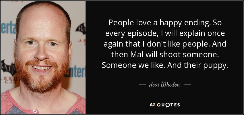 People love a happy ending. So every episode, I will explain once again that I don't like people. And then Mal will shoot someone. Someone we like. And their puppy. - Joss Whedon