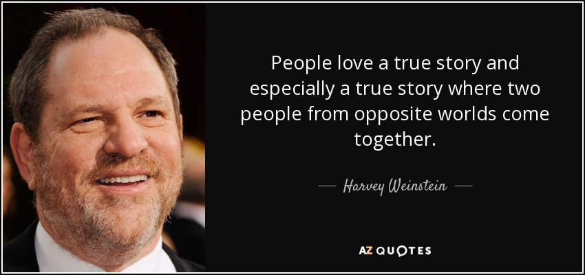 People love a true story and especially a true story where two people from opposite worlds come together. - Harvey Weinstein