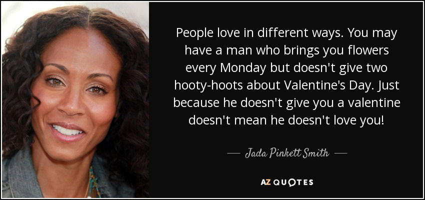 People love in different ways. You may have a man who brings you flowers every Monday but doesn't give two hooty-hoots about Valentine's Day. Just because he doesn't give you a valentine doesn't mean he doesn't love you! - Jada Pinkett Smith