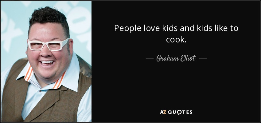 People love kids and kids like to cook. - Graham Elliot