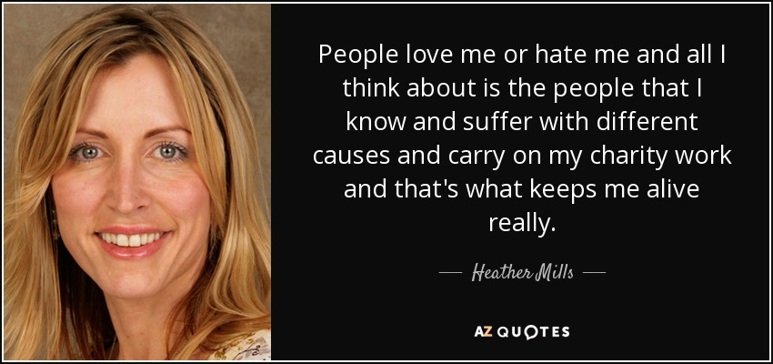 People love me or hate me and all I think about is the people that I know and suffer with different causes and carry on my charity work and that's what keeps me alive really. - Heather Mills