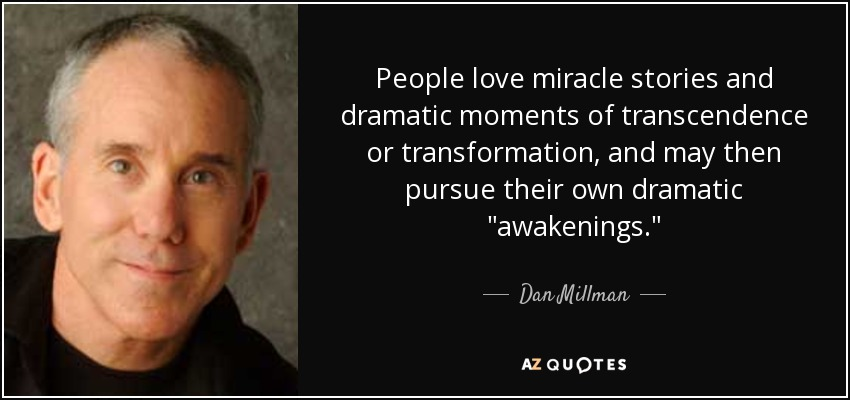People love miracle stories and dramatic moments of transcendence or transformation, and may then pursue their own dramatic