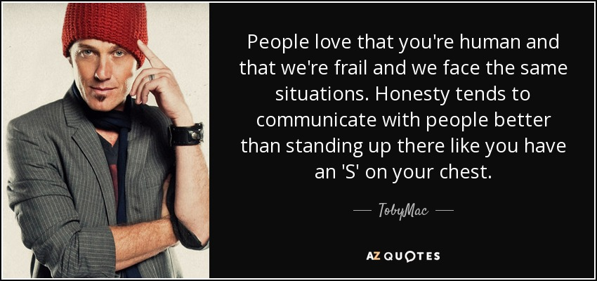 People love that you're human and that we're frail and we face the same situations. Honesty tends to communicate with people better than standing up there like you have an 'S' on your chest. - TobyMac